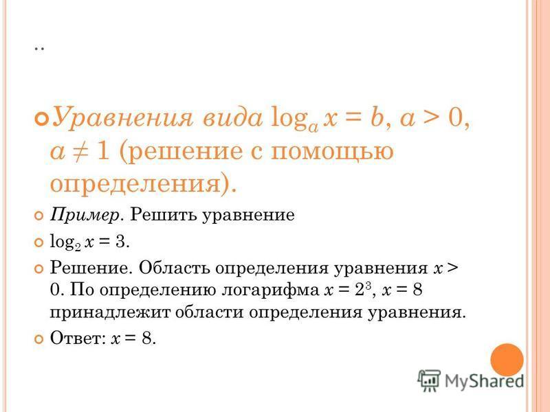 .. Уравнения вида log a x = b, a > 0, a 1 (решение с помощью определения). Пример. Решить уравнение log 2 x = 3. Решение. Область определения уравнения x > 0. По определению логарифма x = 2 3, x = 8 принадлежит области определения уравнения. Ответ: x