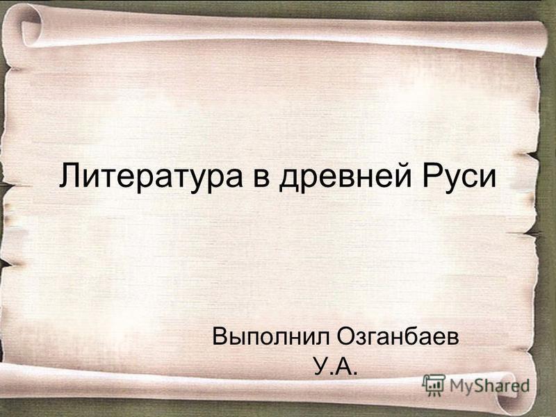 Литература в древней Руси Выполнил Озганбаев У.А.