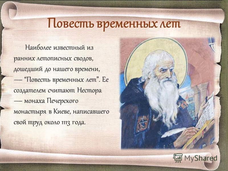Повесть временных лет Наиболее известный из ранних летописных сводов, дошедший до нашего времени, Повесть временных лет. Ее создателем считают Нестора монаха Печерского монастыря в Киеве, написавшего свой труд около 1113 года.