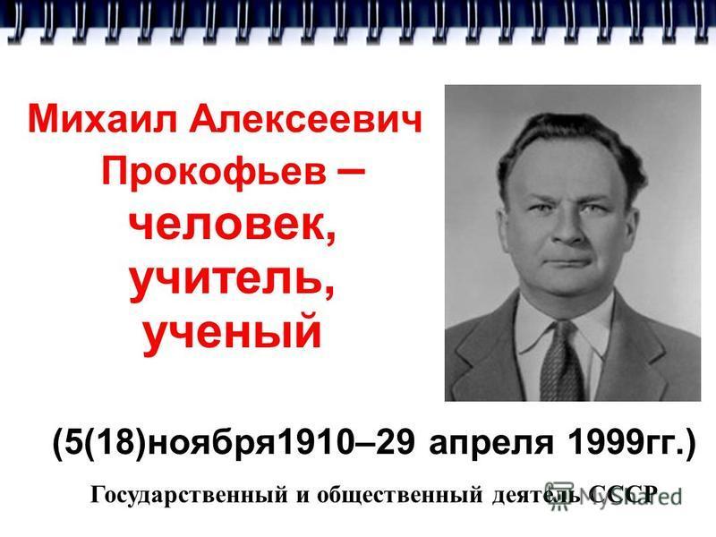 Михаил Алексеевич Прокофьев – человек, учитель, ученый (5(18)ноября 1910–29 апреля 1999 гг.) Государственный и общественный деятель СССР