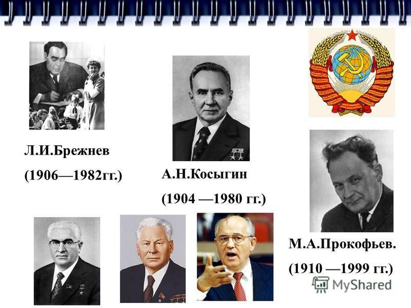 А.Н.Косыгин (1904 1980 гг.) М.А.Прокофьев. (1910 1999 гг.) Л.И.Брежнев (19061982 гг.)
