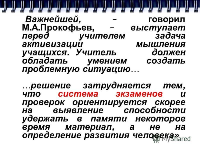 « Важнейшей, – говорил М. А. Прокофьев, – выступает перед учителем задача активизации мышления учащихся. Учитель должен обладать умением создать проблемную ситуацию … … решение затрудняется тем, что система экзаменов и проверок ориентируется скорее н