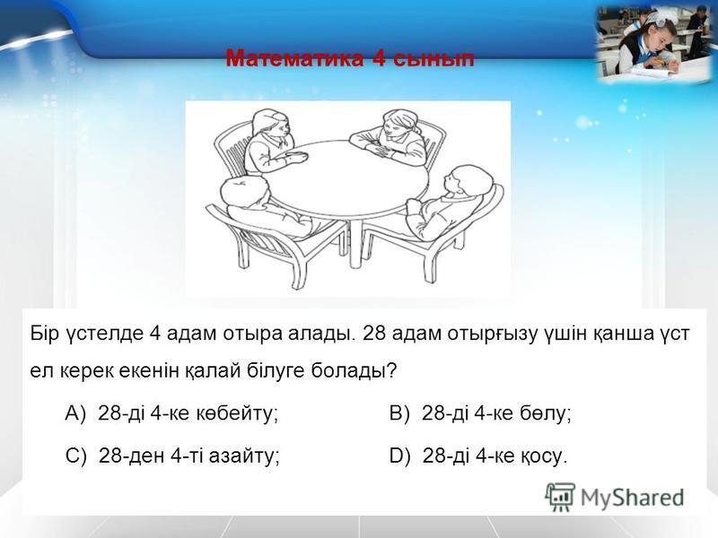 Математика 4 сынып Бір үстелде 4 адам отыра алады. 28 адам отырғызу үшін қанша үст ел керек екенін қалай білуге болады? А) 28-ді 4-ке көбейту; В) 28-ді 4-ке бөлу; С) 28-ден 4-ті азайту;D) 28-ді 4-ке қосу.