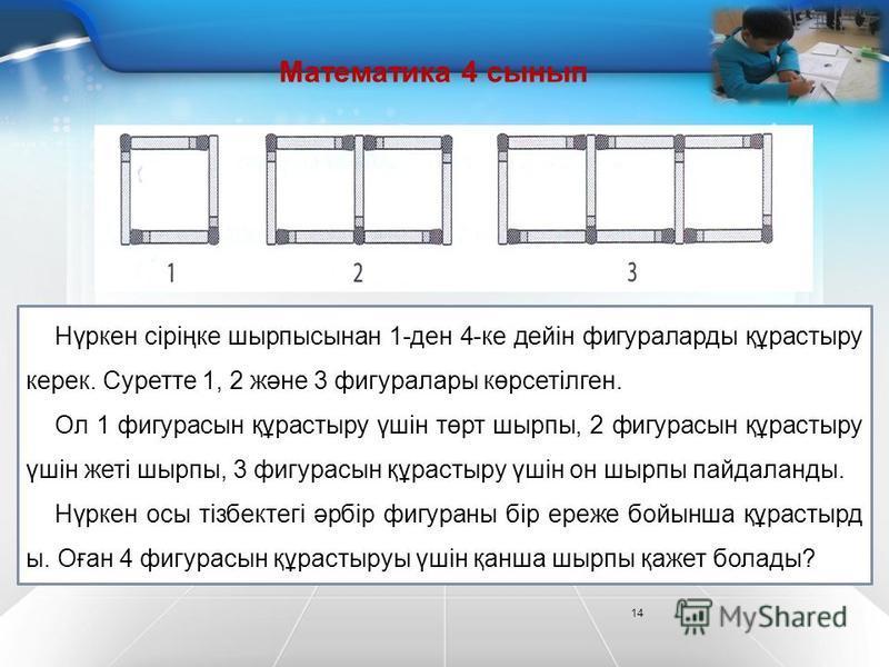 14 Математика 4 сынып Нүркен сіріңке шырпысынан 1-ден 4-ке дейін фигураларды құрастыру керек. Суретте 1, 2 және 3 фигуралары көрсетілген. Ол 1 фигурасын құрастыру үшін төрт шырпы, 2 фигурасын құрастыру үшін жеті шырпы, 3 фигурасын құрастыру үшін он ш