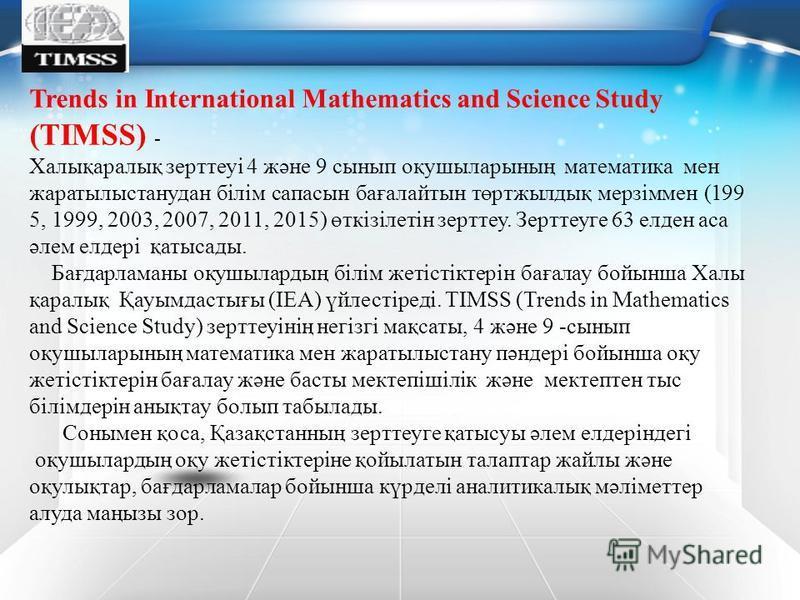 Trends in International Mathematics and Science Study (TIMSS) - Халықаралық зерттеуі 4 және 9 сынып оқушыларының математика мен жаратылыстанудан білім сапасын бағалайтын төртжылдық мерзіммен (199 5, 1999, 2003, 2007, 2011, 2015) өткізілетін зерттеу.