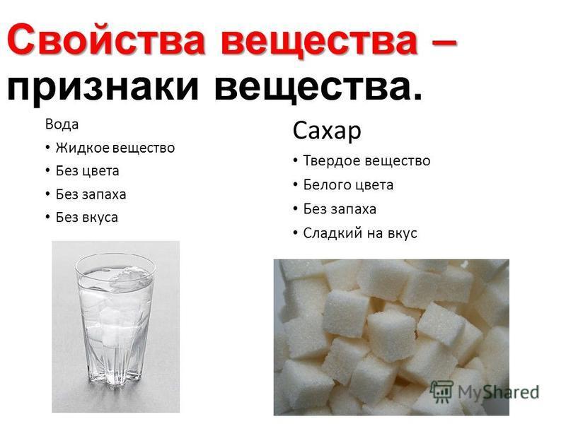 Свойства вещества – Свойства вещества – признаки вещества. Вода Жидкое вещество Без цвета Без запаха Без вкуса Сахар Твердое вещество Белого цвета Без запаха Сладкий на вкус