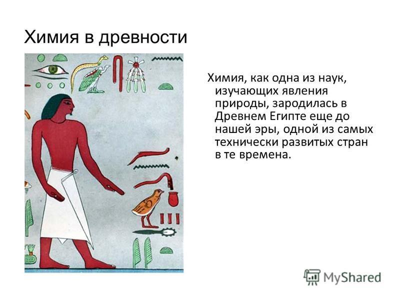 Химия в древности Химия, как одна из наук, изучающих явления природы, зародилась в Древнем Египте еще до нашей эры, одной из самых технически развитых стран в те времена.