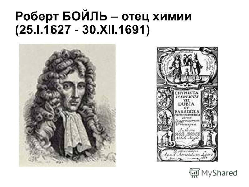 Роберт БОЙЛЬ – отец химии (25.I.1627 - 30.XII.1691)