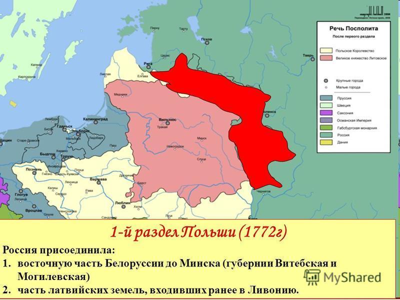 1-й раздел Польши (1772 г) Россия присоединила: 1. восточную часть Белоруссии до Минска (губернии Витебская и Могилевская) 2. часть латвийских земель, входивших ранее в Ливонию.