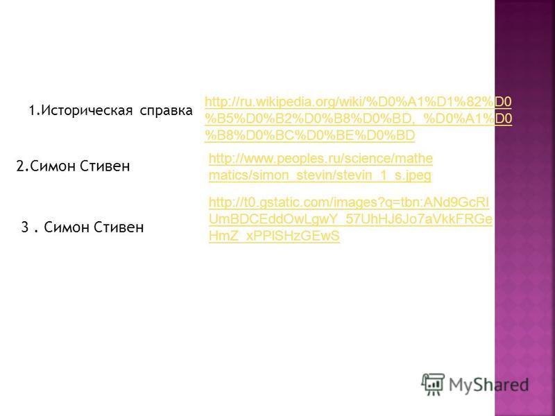 1. Историческая справка http://ru.wikipedia.org/wiki/%D0%A1%D1%82%D0 %B5%D0%B2%D0%B8%D0%BD,_%D0%A1%D0 %B8%D0%BC%D0%BE%D0%BD http://www.peoples.ru/science/mathe matics/simon_stevin/stevin_1_s.jpeg 2. Симон Стивен 3. Симон Стивен http://t0.gstatic.com/