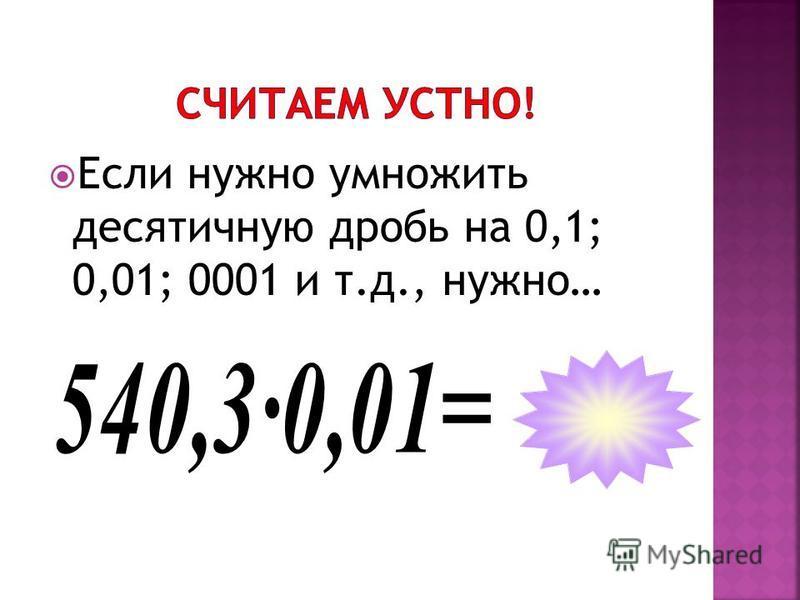 Если нужно умножить десятичную дробь на 0,1; 0,01; 0001 и т.д., нужно…