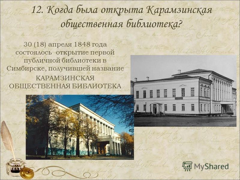 12. Когда была открыта Карамзинская общественная библиотека? 30 (18) апреля 1848 года состоялось открытие первой публичной библиотеки в Симбирске, получившей название КАРАМЗИНСКАЯ ОБЩЕСТВЕННАЯ БИБЛИОТЕКА