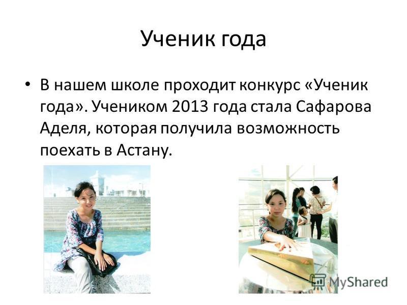 Ученик года В нашем школе проходит конкурс «Ученик года». Учеником 2013 года стала Сафарова Аделя, которая получила возможность поехать в Астану.