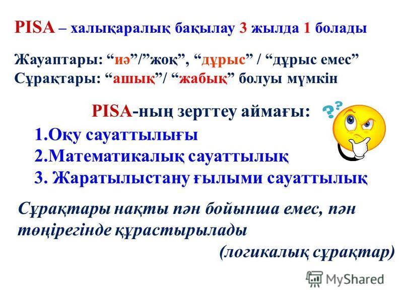 Примеры заданий PISA – халықаралық бақылау 3 жылда 1 болады Жауаптары: иә/жоқ, дұрыс / дұрыс емес Сұрақтары: ашық/ жабық болуы мүмкін 1.Оқу сауаттылығы 2.Математикалық сауаттылық 3. Жаратылыстану ғылыми сауаттылық PISA-ның зерттеу аймағы: Сұрақтары н