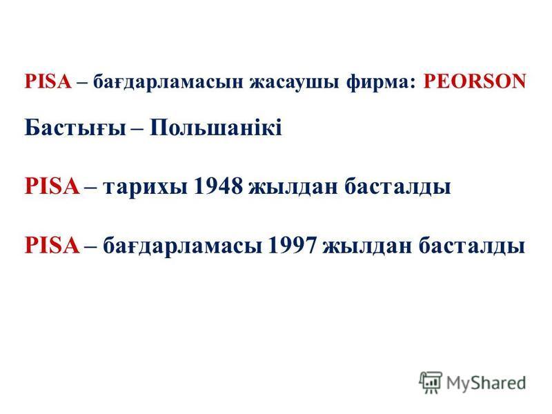 Примеры заданий PISA – бағдарламасын жасаушы фирма: PEORSON Бастығы – Польшанікі PISA – тарихы 1948 жылдан басталды PISA – бағдарламасы 1997 жылдан басталды