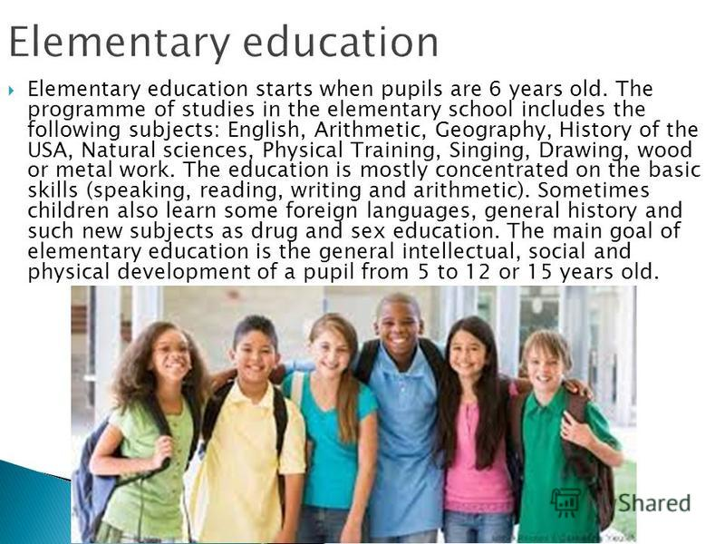 Elementary education starts when pupils are 6 years old. The programme of studies in the elementary school includes the following subjects: English, Arithmetic, Geography, History of the USA, Natural sciences, Physical Training, Singing, Drawing, woo