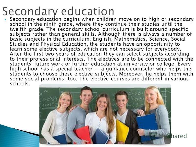 Secondary education begins when children move on to high or secondary school in the ninth grade, where they continue their studies until the twelfth grade. The secondary school curriculum is built around specific subjects rather than general skills.