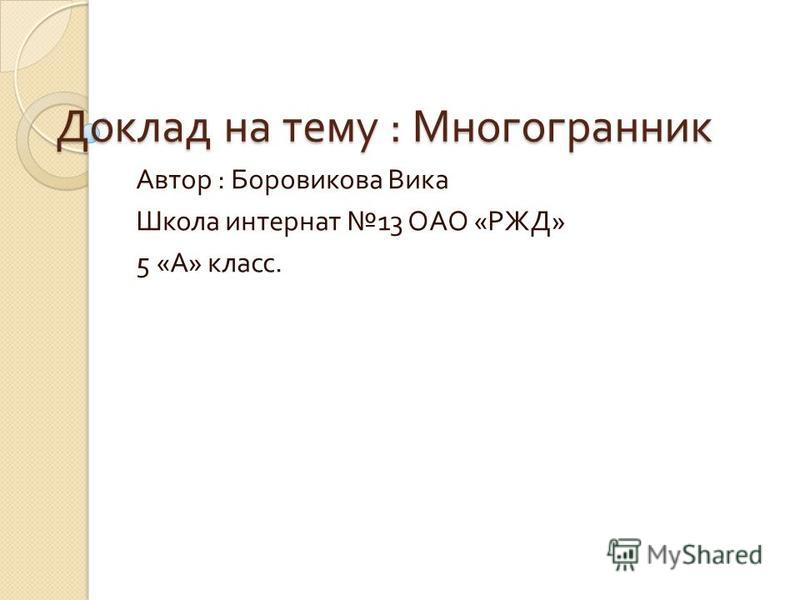 Доклад на тему : Многогранник Автор : Боровикова Вика Школа интернат 13 ОАО « РЖД » 5 « А » класс.