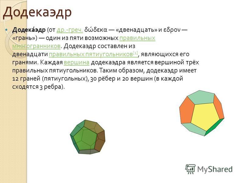 Додекаэдр Додекаэдр ( от др.- греч. δώδεκα « двенадцать » и εδρον « грань ») один из пяти возможных правильных многогранников. Додекаэдр составлен из двенадцати правильных пятиугольников [1], являющихся его гранями. Каждая вершина додекаэдра является