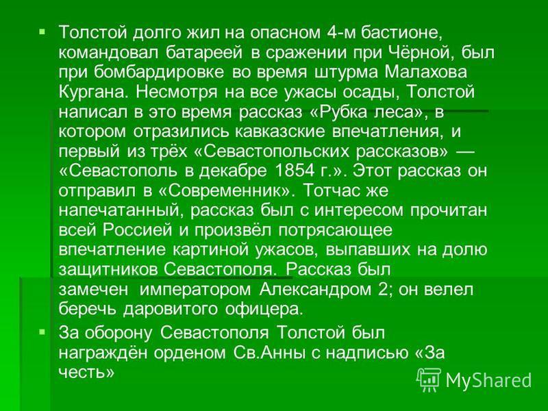 Толстой долго жил на опасном 4-м бастионе, командовал батареей в сражении при Чёрной, был при бомбардировке во время штурма Малахова Кургана. Несмотря на все ужасы осады, Толстой написал в это время рассказ «Рубка леса», в котором отразились кавказск