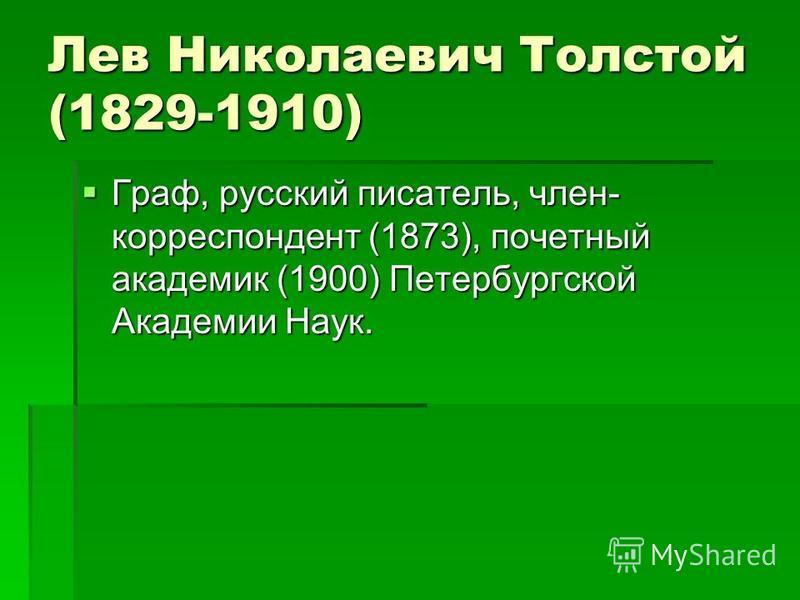 Лев Николаевич Толстой (1829-1910) Граф, русский писатель, член- корреспондент (1873), почетный академик (1900) Петербургской Академии Наук. Граф, русский писатель, член- корреспондент (1873), почетный академик (1900) Петербургской Академии Наук.