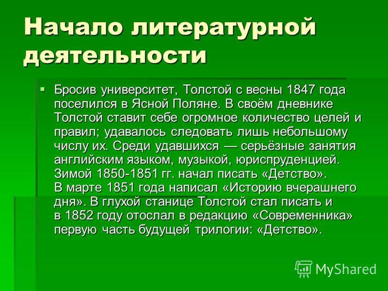 Начало литературной деятельности Бросив университет, Толстой с весны 1847 года поселился в Ясной Поляне. В своём дневнике Толстой ставит себе огромное количество целей и правил; удавалось следовать лишь небольшому числу их. Среди удавшихся серьёзные