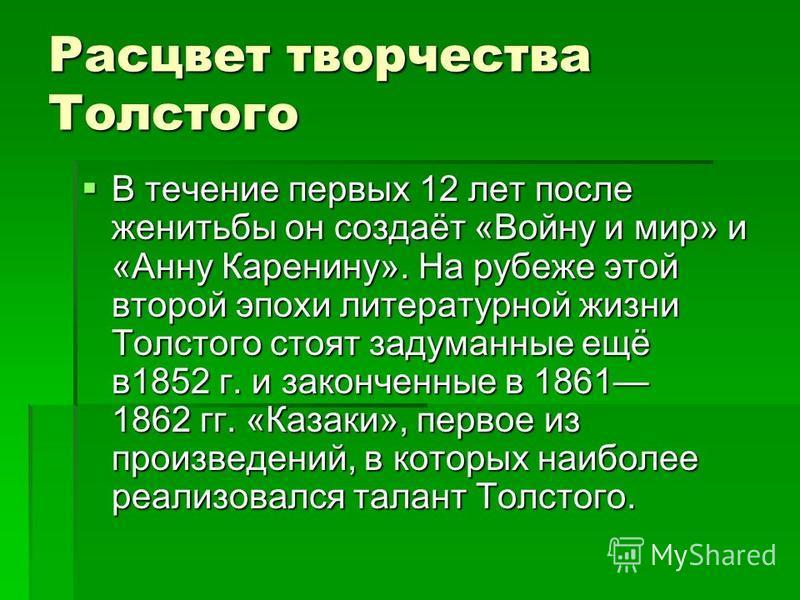 Расцвет творчества Толстого В течение первых 12 лет после женитьбы он создаёт «Войну и мир» и «Анну Каренину». На рубеже этой второй эпохи литературной жизни Толстого стоят задуманные ещё в 1852 г. и законченные в 1861 1862 гг. «Казаки», первое из пр