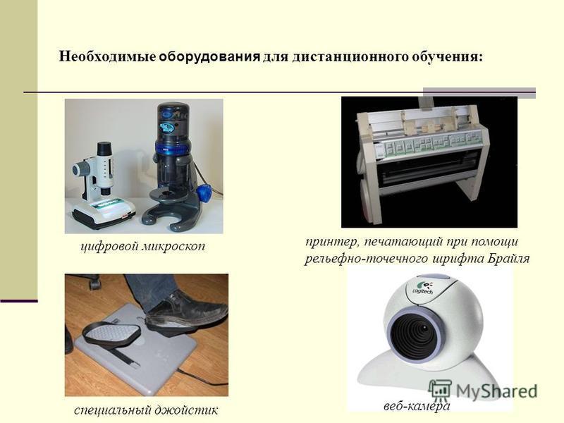Необходимые оборудования для дистанционного обучения: цифровой микроскоп принтер, печатающий при помощи рельефно-точечного шрифта Брайля веб-камера специальный джойстик