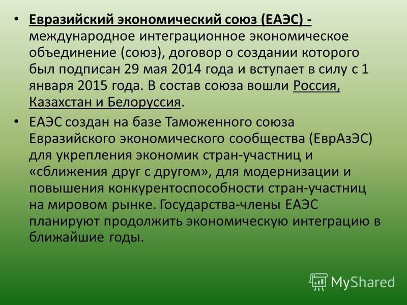 Евразийский экономический союз (ЕАЭС) - международное интеграционное экономическое объединение (союз), договор о создании которого был подписан 29 мая 2014 года и вступает в силу с 1 января 2015 года. В состав союза вошли Россия, Казахстан и Белорусс