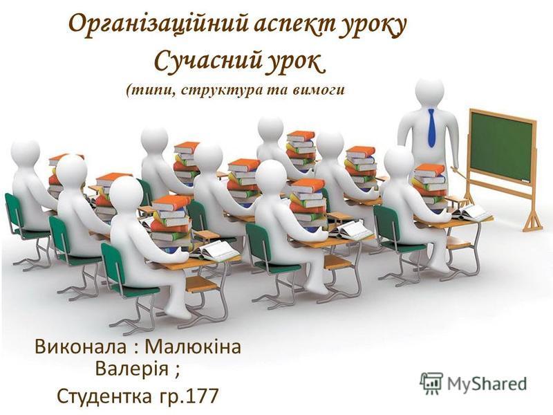 Організаційний аспект уроку Сучасний урок (типи, структура та вимоги Виконала : Малюкіна Валерія ; Студентка гр.177