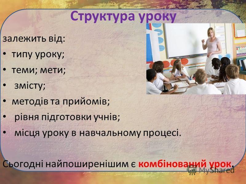 Структура уроку залежить від: типу уроку; теми; мети; змісту; методів та прийомів; рівня підготовки учнів; місця уроку в навчальному процесі. Сьогодні найпоширенішим є комбінований урок.