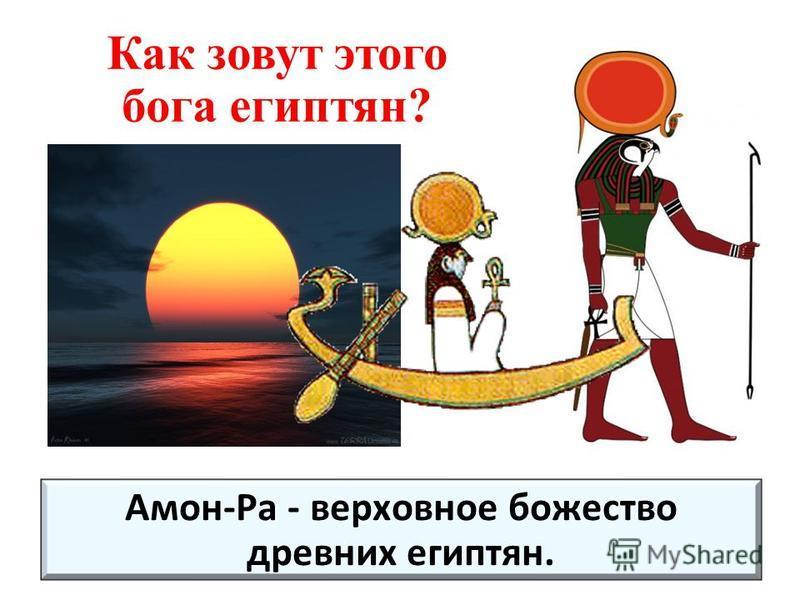 Амон-Ра - верховное божество древних египтян. Как зовут этого бога египтян?