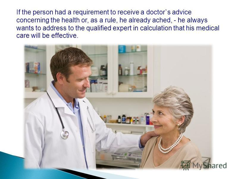 If the person had a requirement to receive a doctor`s advice concerning the health or, as a rule, he already ached, - he always wants to address to the qualified expert in calculation that his medical care will be effective.