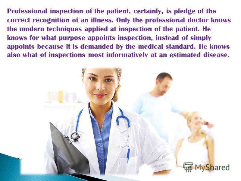Professional inspection of the patient, certainly, is pledge of the correct recognition of an illness. Only the professional doctor knows the modern techniques applied at inspection of the patient. He knows for what purpose appoints inspection, inste