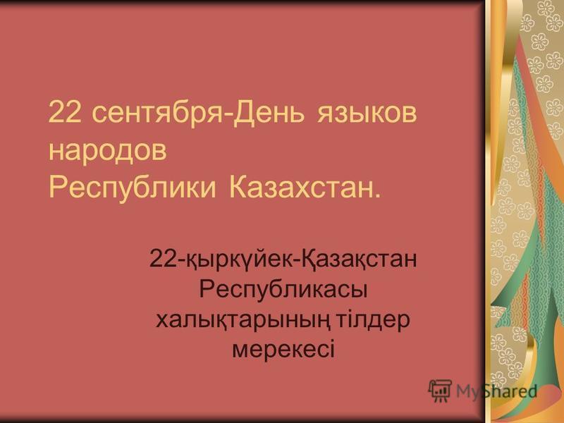 22 сентября-День языков народов Республики Казахстан. 22-қыркүйек-Қазақстан Республикасы халықтарының тілдер мерекесі