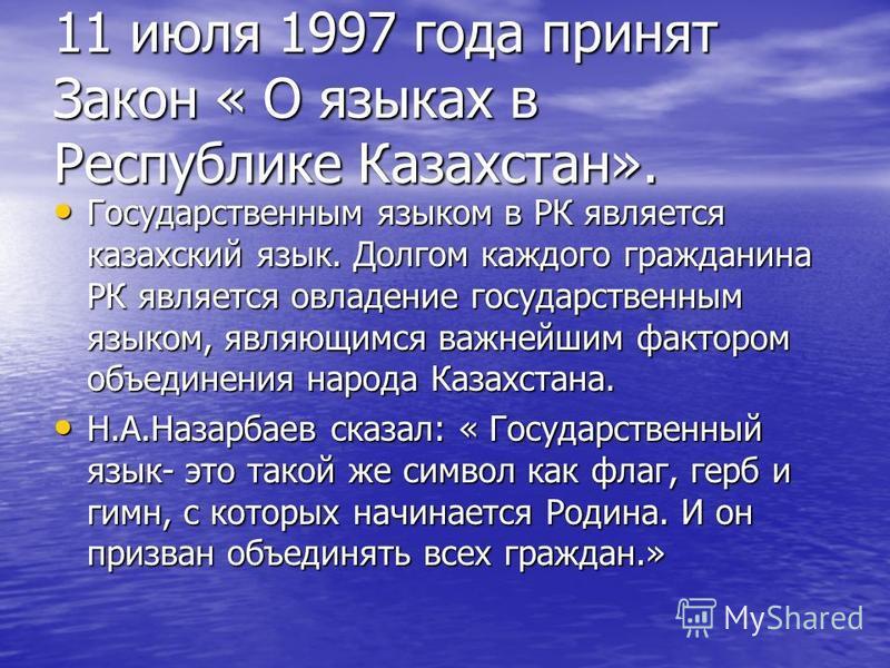 11 июля 1997 года принят Закон « О языках в Республике Казахстан». Государственным языком в РК является казахский язык. Долгом каждого гражданина РК является овладение государственным языком, являющимся важнейшим фактором объединения народа Казахстан