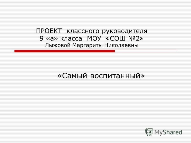 ПРОЕКТ классного руководителя 9 «а» класса МОУ «СОШ 2» Лыжовой Маргариты Николаевны «Самый воспитанный»