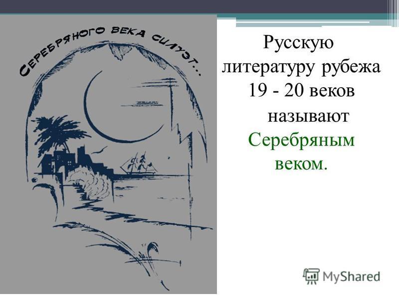 Русскую литературу рубежа 19 - 20 веков называют Серебряным веком.