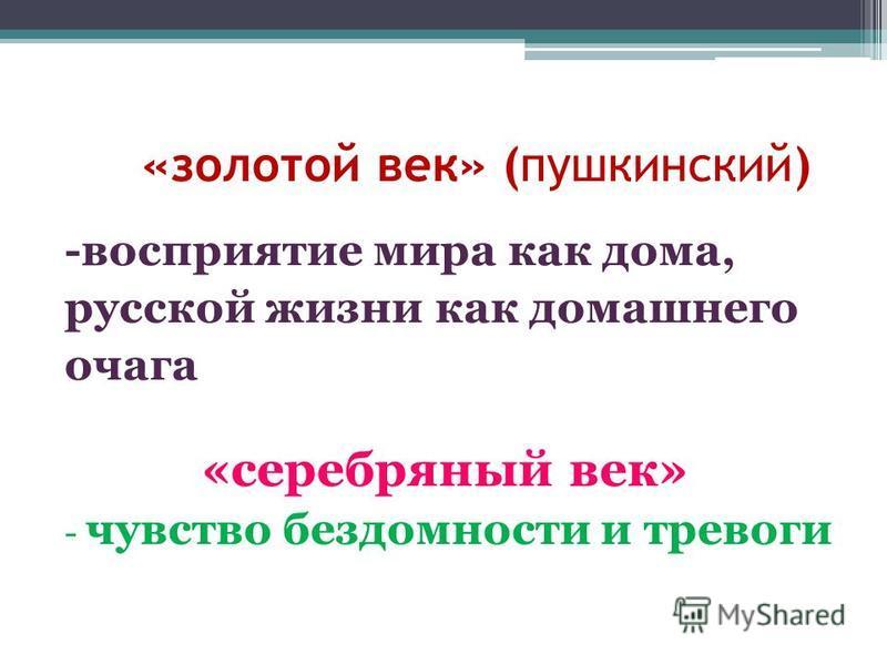 «золотой век» (пушкинский) -восприятие мира как дома, русской жизни как домашнего очага «серебряный век» - чувство бездомности и тревоги