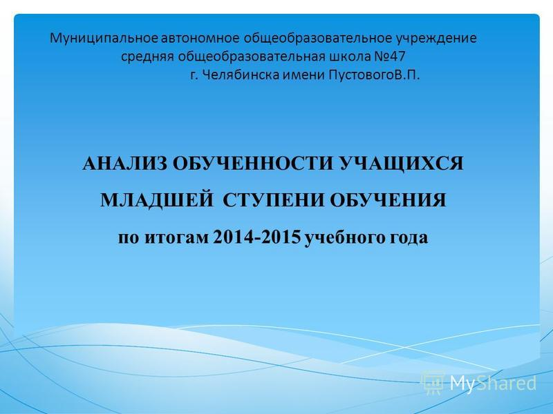 Муниципальное автономное общеобразовательное учреждение средняя общеобразовательная школа 47 г. Челябинска имени ПустовогоВ.П. АНАЛИЗ ОБУЧЕННОСТИ УЧАЩИХСЯ МЛАДШЕЙ СТУПЕНИ ОБУЧЕНИЯ по итогам 2014-2015 учебного года