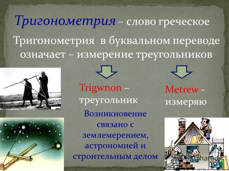 Тригонометрия – слово греческое Metrew - измеряю Trigwnon – треугольник Тригонометрия в буквальном переводе означает – измерение треугольников Возникновение связано с землемерением, астрономией и строительным делом