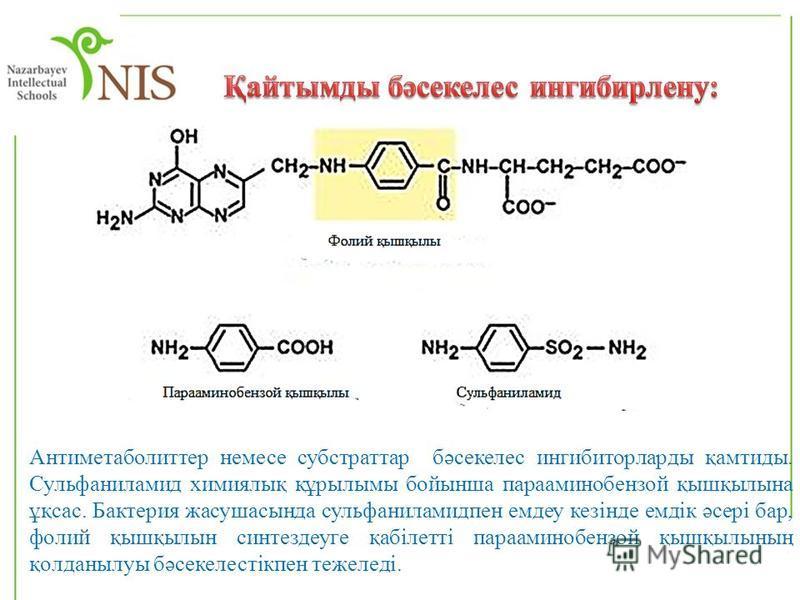 Антиметаболиттер немесе субстраттар бәсекелес ингибиторларды қамтиды. Сульфаниламид химиялық құрылымы бойынша парааминобензой қышқылына ұқсас. Бактерия жасушасында сульфаниламидпен емдеу кезінде емдік әсері бар, фолий қышқылын синтездеуге қабілетті п