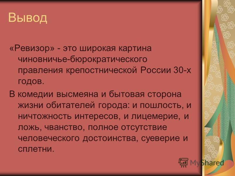 Вывод «Ревизор» - это широкая картина чиновничье-бюрократического правления крепостнической России 30-х годов. В комедии высмеяна и бытовая сторона жизни обитателей города: и пошлость, и ничтожность интересов, и лицемерие, и ложь, чванство, полное от
