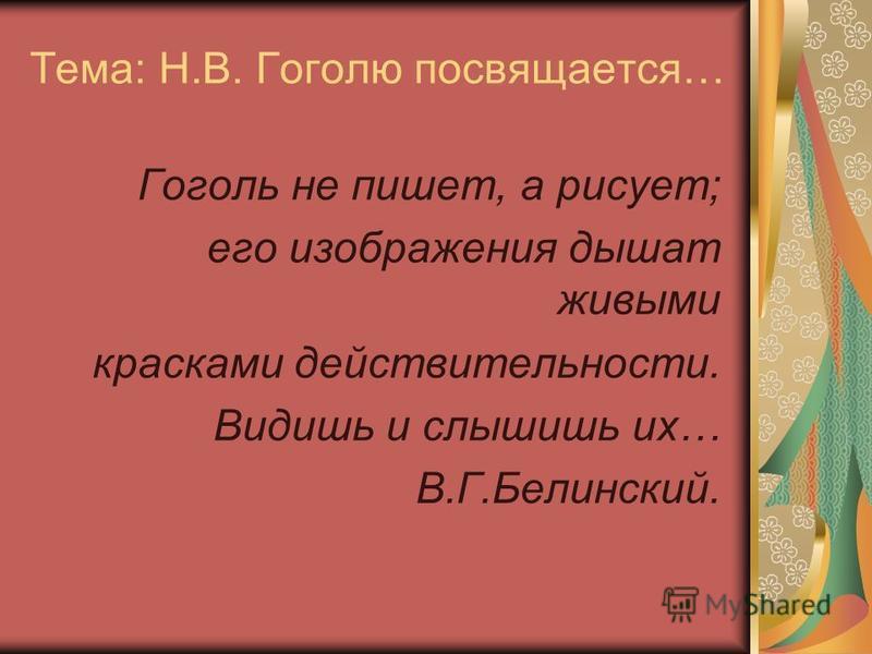 Тема: Н.В. Гоголю посвящается… Гоголь не пишет, а рисует; его изображения дышат живыми красками действительности. Видишь и слышишь их… В.Г.Белинский.