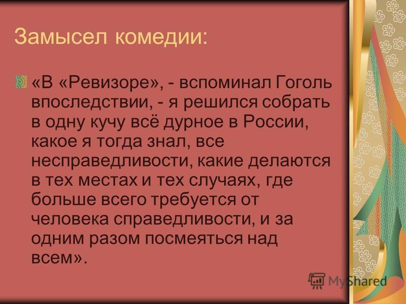 Замысел комедии: «В «Ревизоре», - вспоминал Гоголь впоследствии, - я решился собрать в одну кучу всё дурное в России, какое я тогда знал, все несправедливости, какие делаются в тех местах и тех случаях, где больше всего требуется от человека справедл