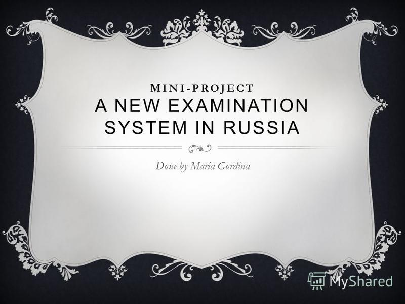 MINI-PROJECT A NEW EXAMINATION SYSTEM IN RUSSIA Done by Maria Gordina