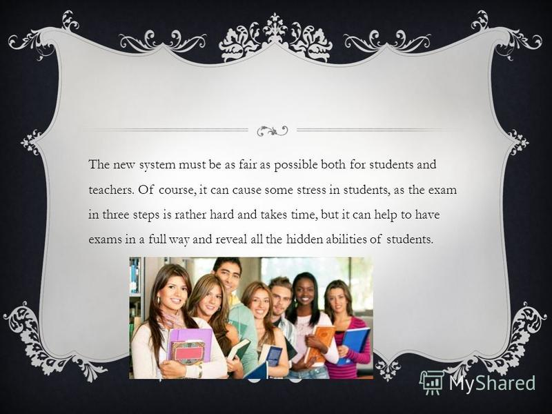 The new system must be as fair as possible both for students and teachers. Of course, it can cause some stress in students, as the exam in three steps is rather hard and takes time, but it can help to have exams in a full way and reveal all the hidde