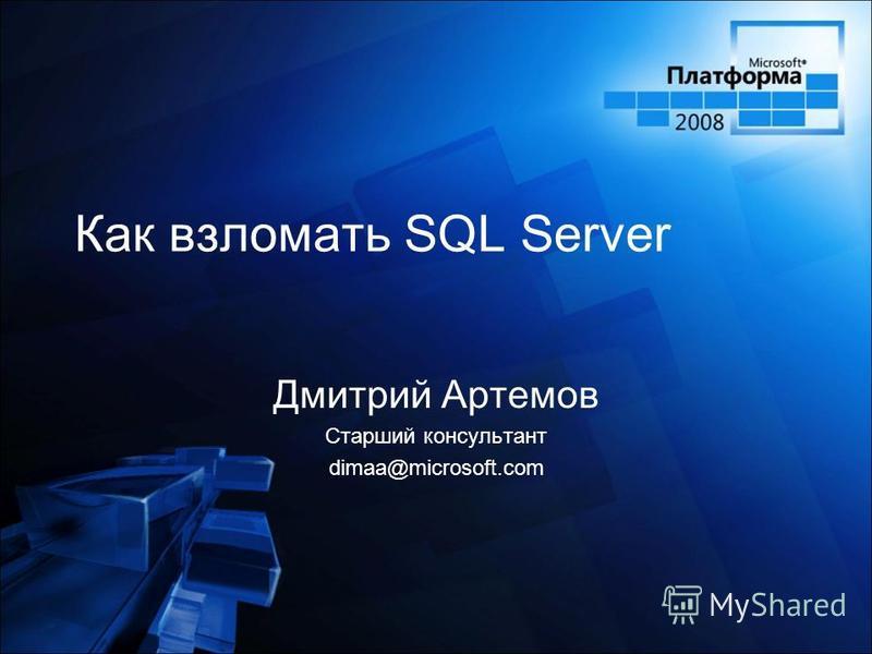 Как взломать SQL Server Дмитрий Артемов Старший консультант dimaa@microsoft.com