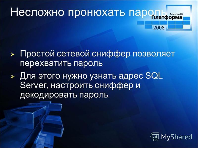 Несложно пронюхать пароль Простой сетевой сниффер позволяет перехватить пароль Для этого нужно узнать адрес SQL Server, настроить сниффер и декодировать пароль
