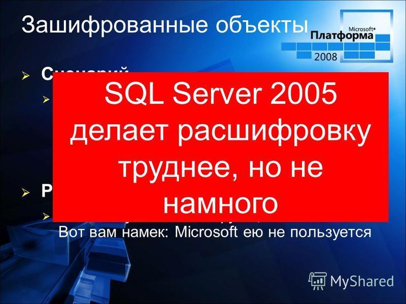Зашифрованные объекты Сценарий Глупый Наивный разработчик программного обеспечения «прячет» требующий защиты код в зашифрованную процедуру, думая, что так он будет в безопасности Решение Не пользуйтесь этой функциональностью. Вот вам намек: Microsoft